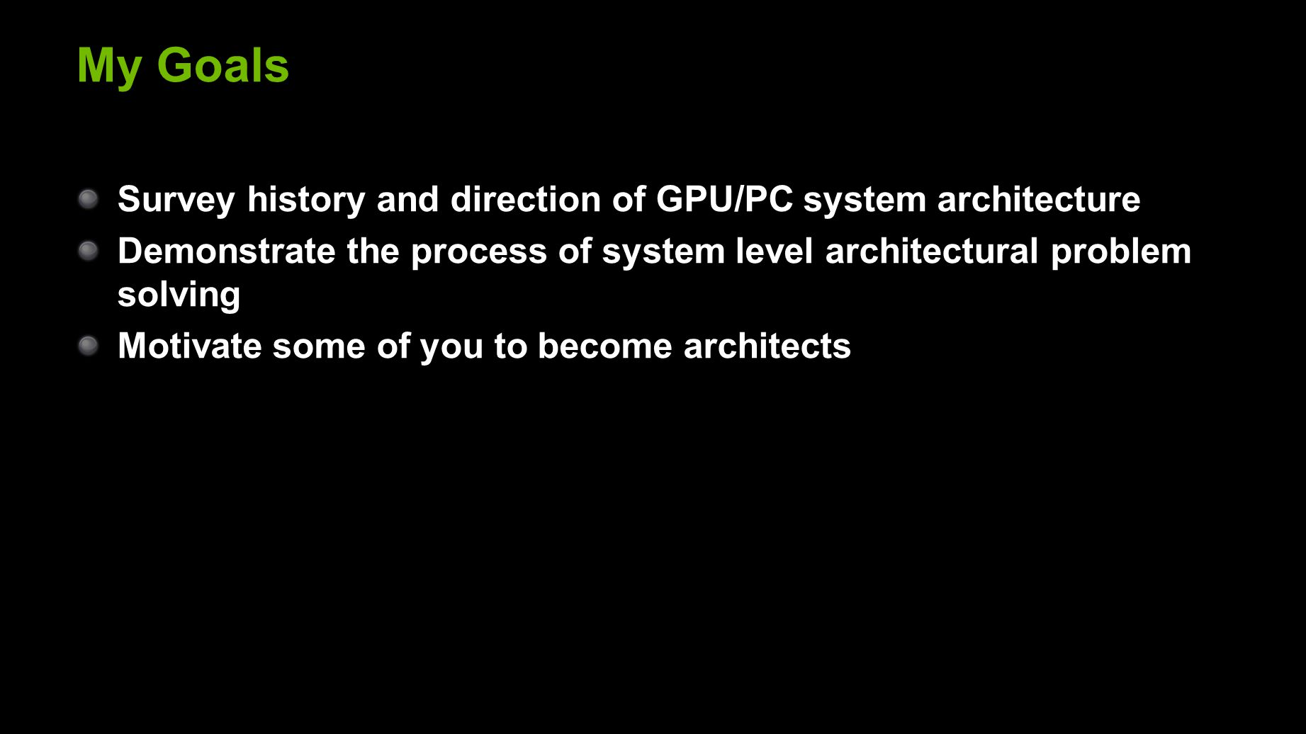 My Goals Survey history and direction of GPU/PC system architecture Demonstrate the process of system level architectural problem solving Motivate some of you to become architects