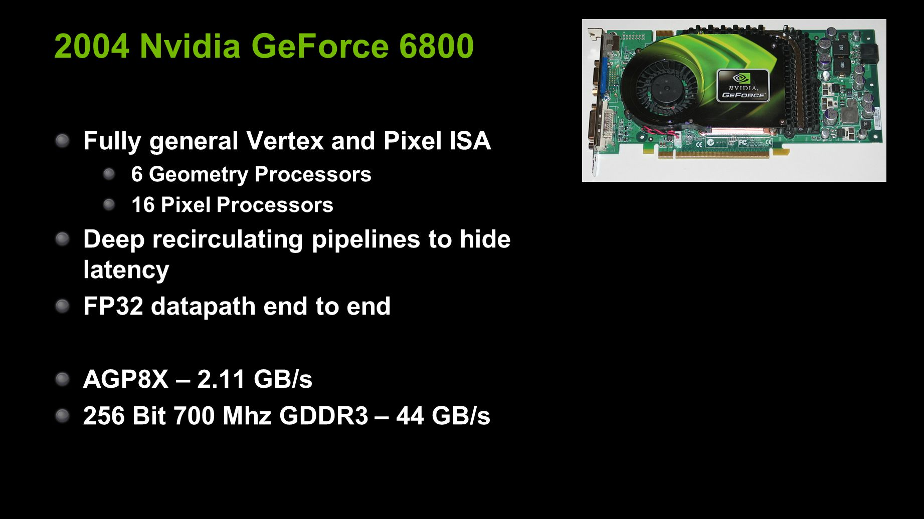 2004 Nvidia GeForce 6800 Fully general Vertex and Pixel ISA 6 Geometry Processors 16 Pixel Processors Deep recirculating pipelines to hide latency FP32 datapath end to end AGP8X – 2.11 GB/s 256 Bit 700 Mhz GDDR3 – 44 GB/s