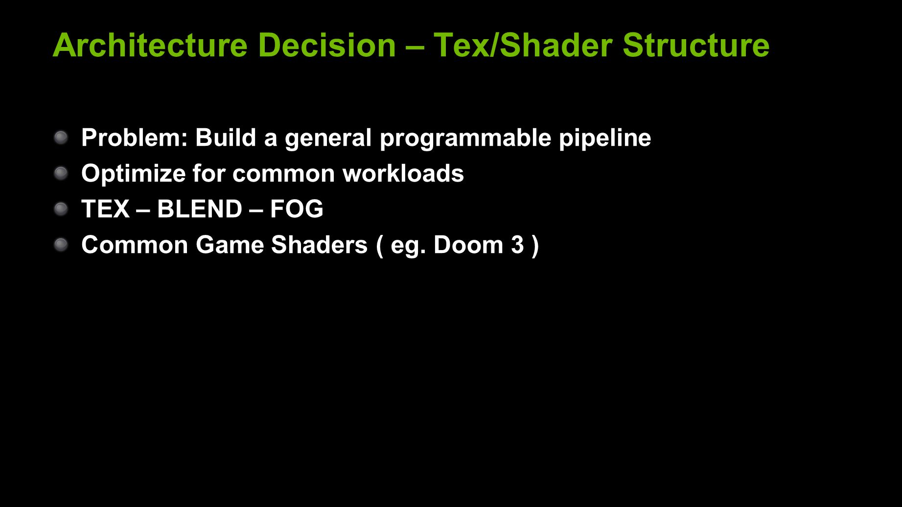 Architecture Decision – Tex/Shader Structure Problem: Build a general programmable pipeline Optimize for common workloads TEX – BLEND – FOG Common Game Shaders ( eg.