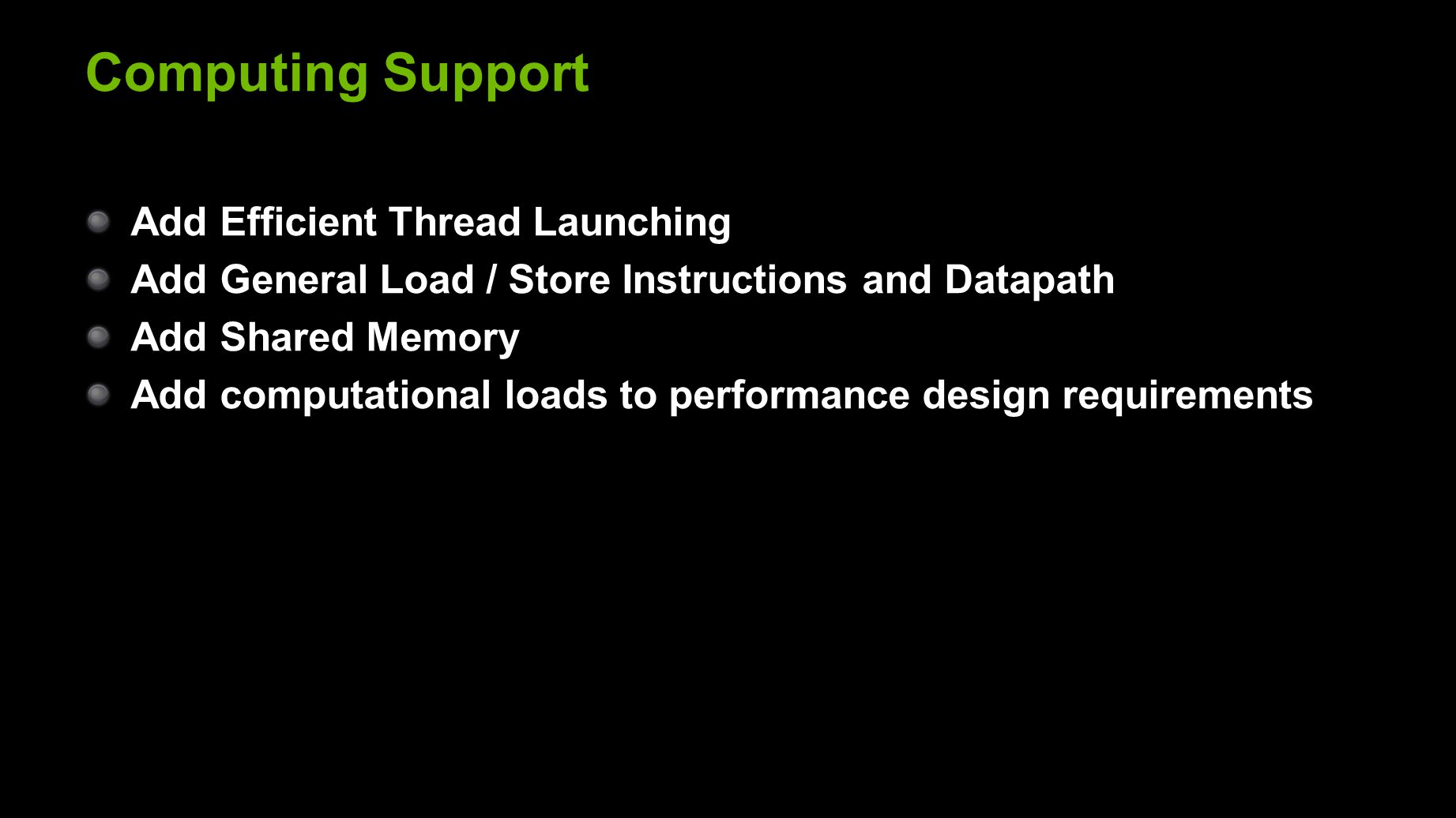 Computing Support Add Efficient Thread Launching Add General Load / Store Instructions and Datapath Add Shared Memory Add computational loads to performance design requirements