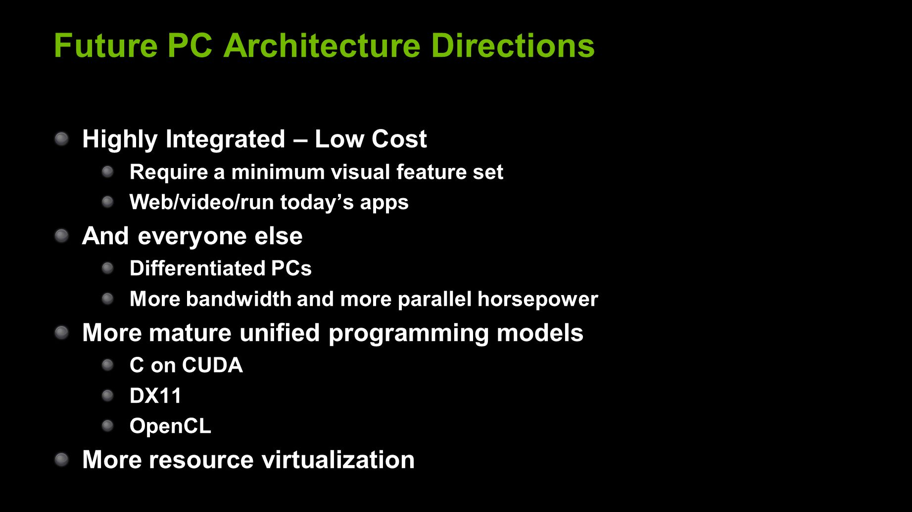 Future PC Architecture Directions Highly Integrated – Low Cost Require a minimum visual feature set Web/video/run today's apps And everyone else Differentiated PCs More bandwidth and more parallel horsepower More mature unified programming models C on CUDA DX11 OpenCL More resource virtualization