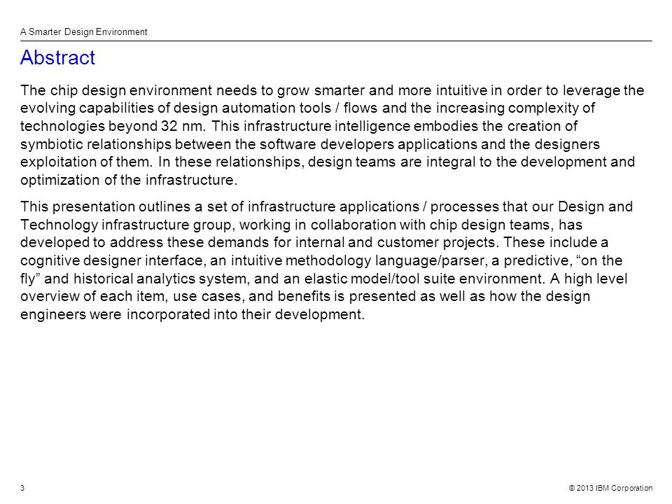 © 2013 IBM Corporation A Smarter Design Environment 3 Abstract The chip design environment needs to grow smarter and more intuitive in order to leverage the evolving capabilities of design automation tools / flows and the increasing complexity of technologies beyond 32 nm.