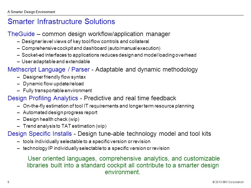 © 2013 IBM Corporation A Smarter Design Environment 5 Smarter Infrastructure Solutions TheGuide – common design workflow/application manager –Designer level views of key tool/flow controls and collateral –Comprehensive cockpit and dashboard (auto/manual execution) –Socket-ed interfaces to applications reduces design and model loading overhead –User adaptable and extendable Methscript Language / Parser - Adaptable and dynamic methodology – Designer friendly flow syntax – Dynamic flow update/reload – Fully transportable environment Design Profiling Analytics - Predictive and real time feedback – On-the-fly estimation of tool IT requirements and longer term resource planning – Automated design progress report – Design health check (wip) – Trend analysis to TAT estimation (wip) Design Specific Installs - Design tune-able technology model and tool kits – tools individually selectable to a specific version or revision – technology IP individually selectable to a specific version or revision A Smarter Design Environment User oriented languages, comprehensive analytics, and customizable libraries built into a standard cockpit all contribute to a smarter design environment.