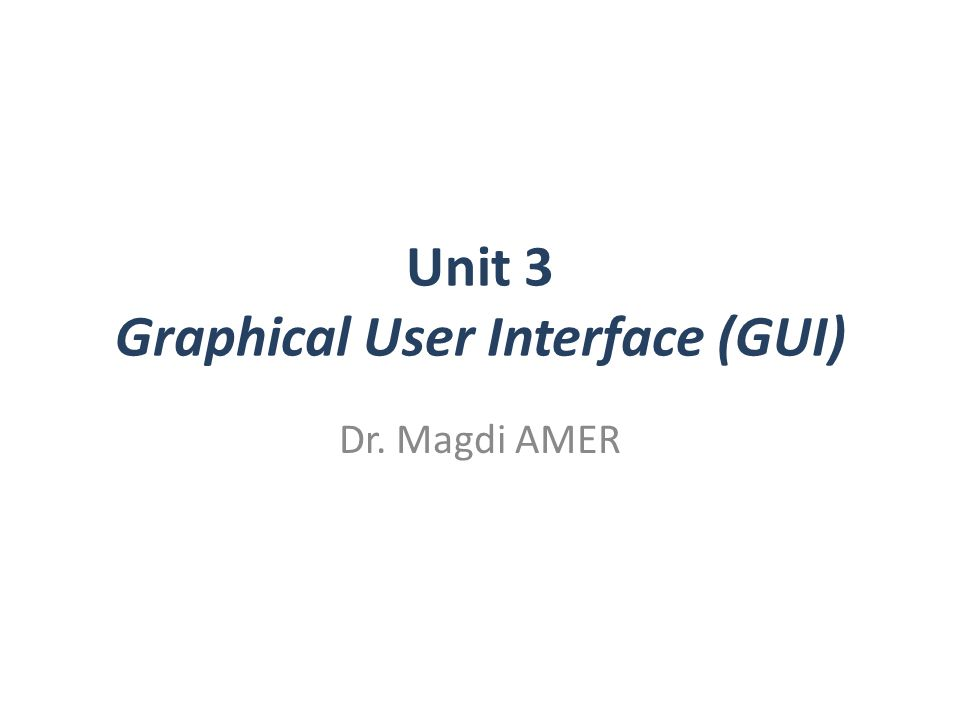Unit 3 Graphical User Interface (GUI) Dr. Magdi AMER