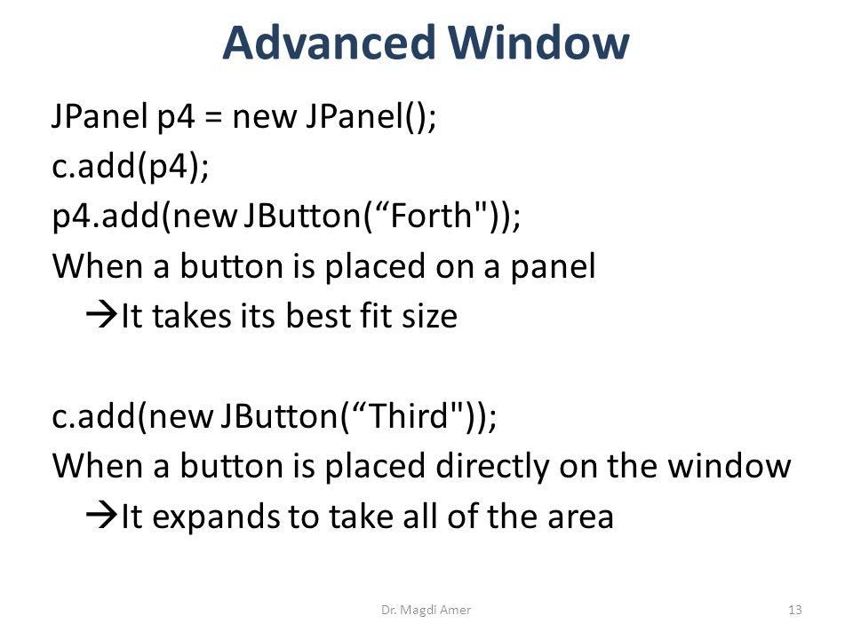 JPanel p4 = new JPanel(); c.add(p4); p4.add(new JButton( Forth )); When a button is placed on a panel  It takes its best fit size c.add(new JButton( Third )); When a button is placed directly on the window  It expands to take all of the area Dr.