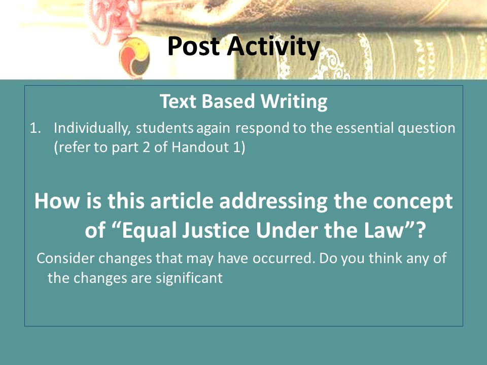 Post Activity Text Based Writing 1.Individually, students again respond to the essential question (refer to part 2 of Handout 1) How is this article a