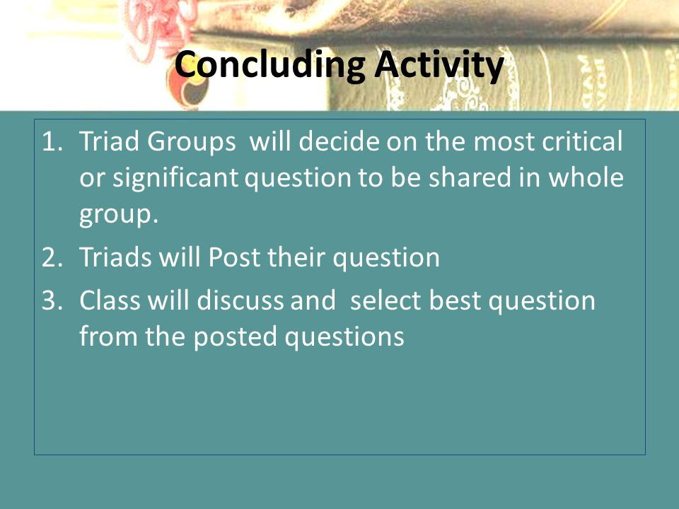 Concluding Activity 1.Triad Groups will decide on the most critical or significant question to be shared in whole group. 2.Triads will Post their ques
