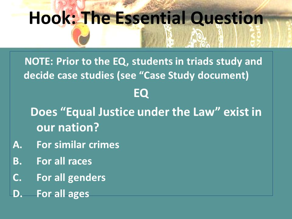 "Hook: The Essential Question NOTE: Prior to the EQ, students in triads study and decide case studies (see ""Case Study document) EQ Does ""Equal Justice"
