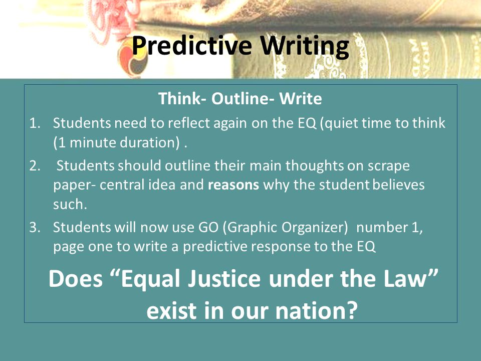 Predictive Writing Think- Outline- Write 1.Students need to reflect again on the EQ (quiet time to think (1 minute duration). 2. Students should outli