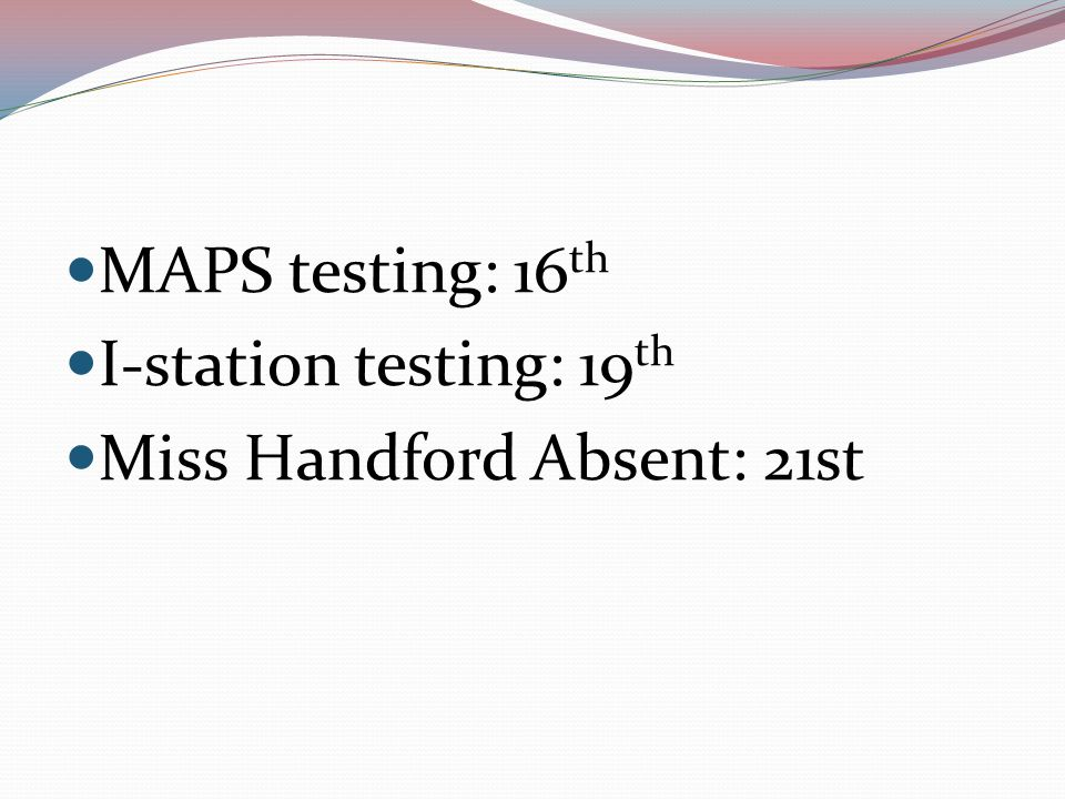MAPS testing: 16 th I-station testing: 19 th Miss Handford Absent: 21st