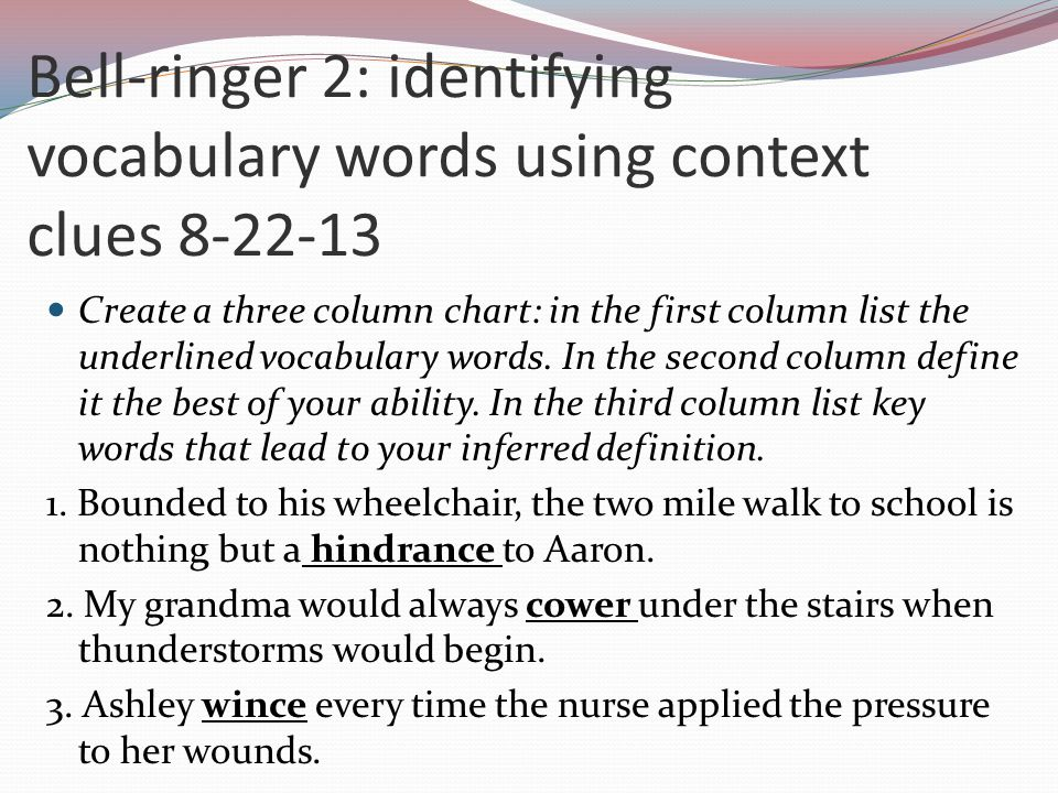 Bell-ringer 2: identifying vocabulary words using context clues 8-22-13 Create a three column chart: in the first column list the underlined vocabular