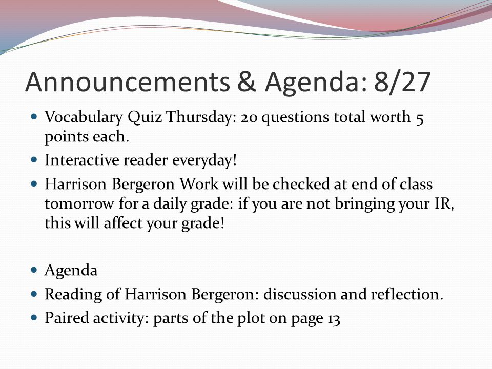 Announcements & Agenda: 8/27 Vocabulary Quiz Thursday: 20 questions total worth 5 points each. Interactive reader everyday! Harrison Bergeron Work wil