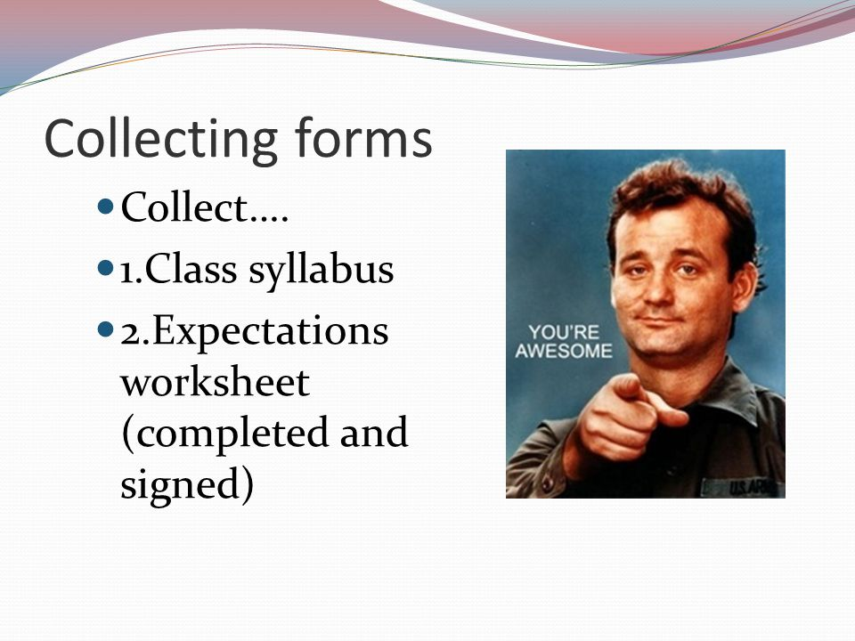 Collecting forms Collect…. 1.Class syllabus 2.Expectations worksheet (completed and signed)