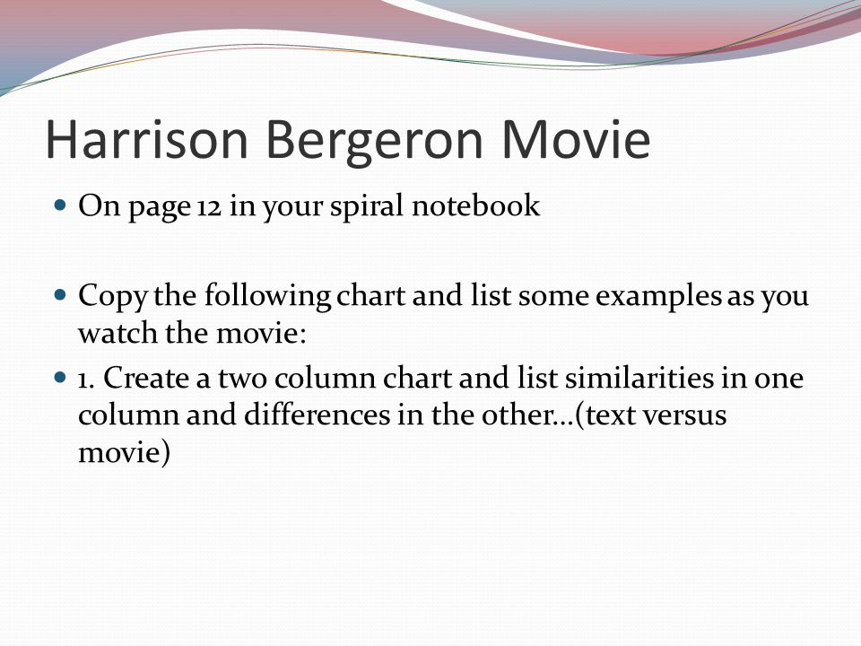 Harrison Bergeron Movie On page 12 in your spiral notebook Copy the following chart and list some examples as you watch the movie: 1. Create a two col