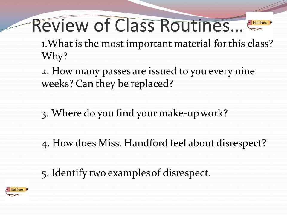 Review of Class Routines… 1.What is the most important material for this class? Why? 2. How many passes are issued to you every nine weeks? Can they b