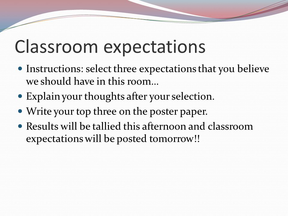 Classroom expectations Instructions: select three expectations that you believe we should have in this room… Explain your thoughts after your selectio