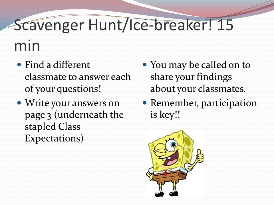 Scavenger Hunt/Ice-breaker.15 min Find a different classmate to answer each of your questions.