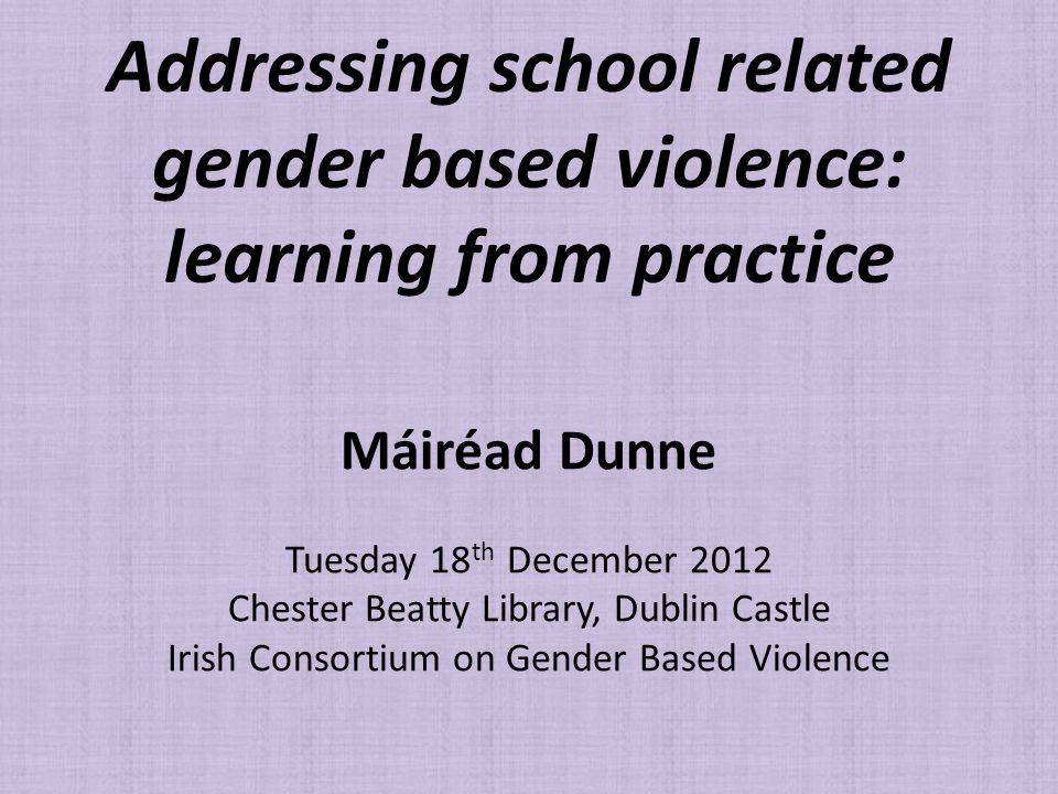 Addressing school related gender based violence: learning from practice Máiréad Dunne Tuesday 18 th December 2012 Chester Beatty Library, Dublin Castle Irish Consortium on Gender Based Violence