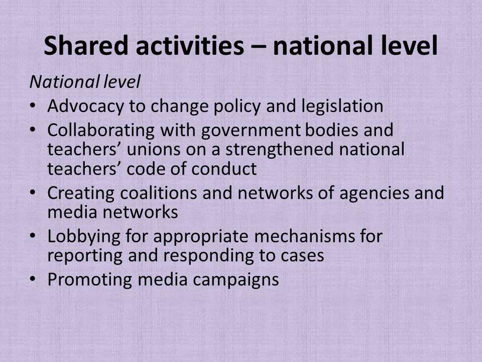 Shared activities – national level National level Advocacy to change policy and legislation Collaborating with government bodies and teachers' unions on a strengthened national teachers' code of conduct Creating coalitions and networks of agencies and media networks Lobbying for appropriate mechanisms for reporting and responding to cases Promoting media campaigns