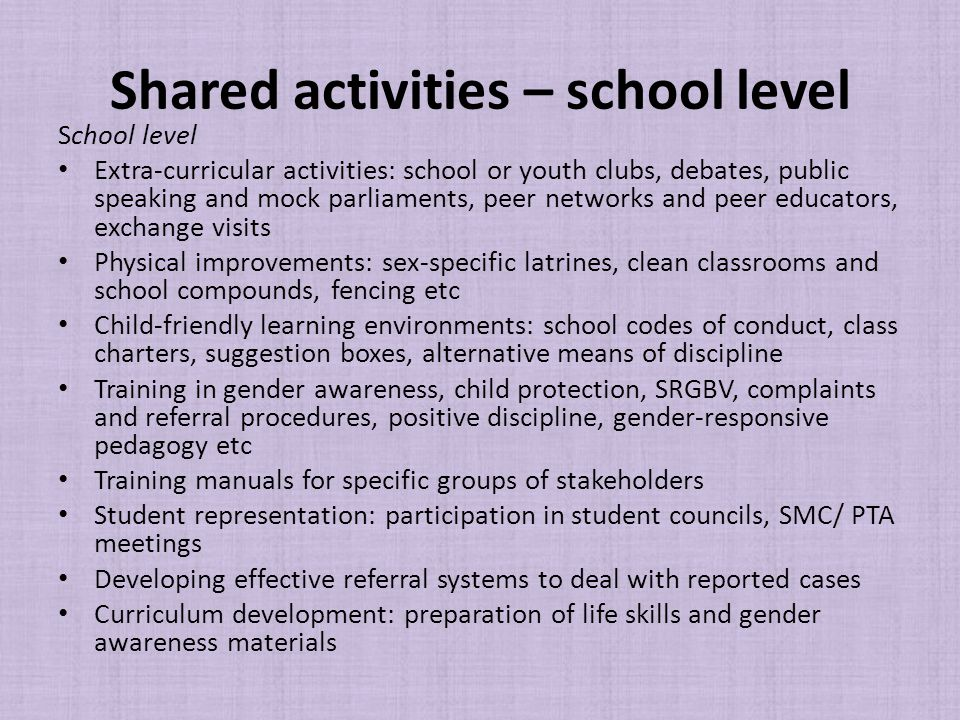 Shared activities – school level School level Extra-curricular activities: school or youth clubs, debates, public speaking and mock parliaments, peer networks and peer educators, exchange visits Physical improvements: sex-specific latrines, clean classrooms and school compounds, fencing etc Child-friendly learning environments: school codes of conduct, class charters, suggestion boxes, alternative means of discipline Training in gender awareness, child protection, SRGBV, complaints and referral procedures, positive discipline, gender-responsive pedagogy etc Training manuals for specific groups of stakeholders Student representation: participation in student councils, SMC/ PTA meetings Developing effective referral systems to deal with reported cases Curriculum development: preparation of life skills and gender awareness materials