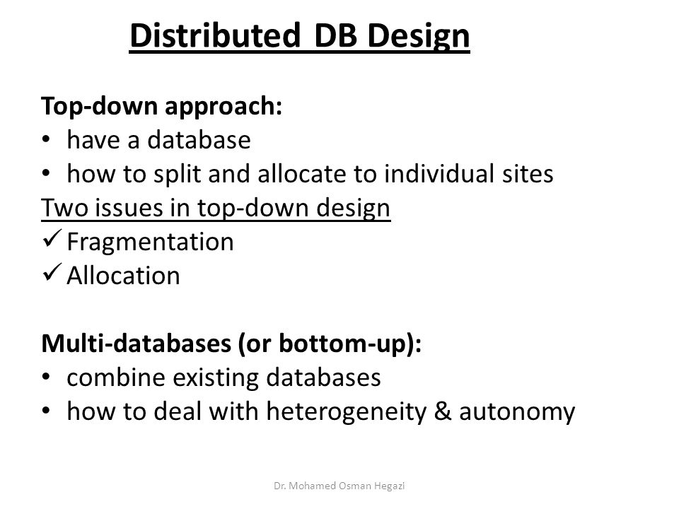 Distributed DB Design Top-down approach: have a database how to split and allocate to individual sites Two issues in top-down design Fragmentation Allocation Multi-databases (or bottom-up): combine existing databases how to deal with heterogeneity & autonomy Dr.
