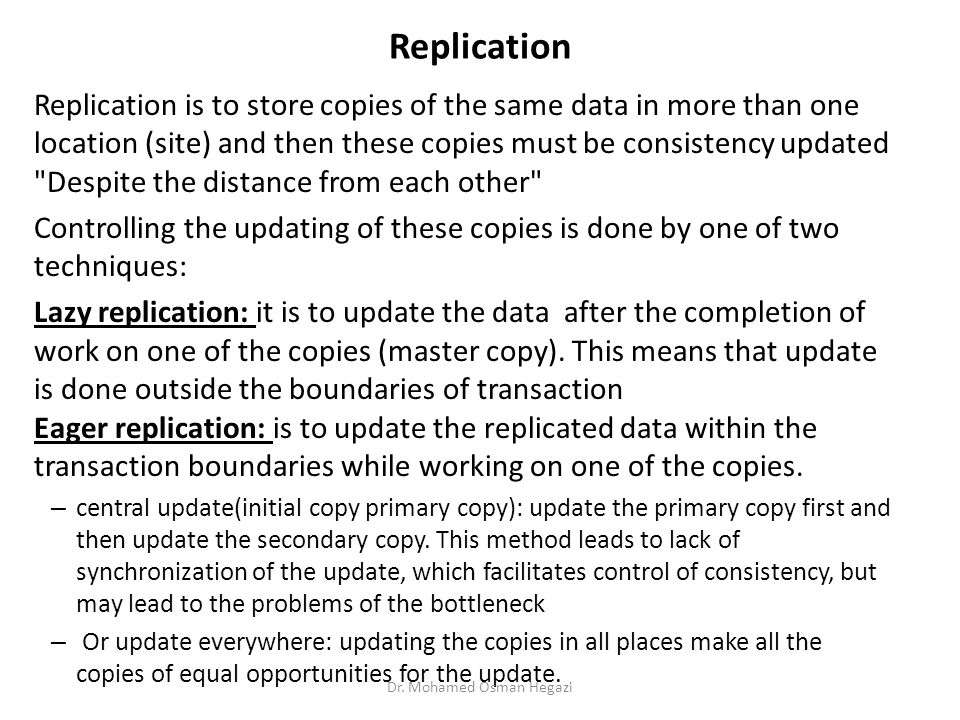 Replication Replication is to store copies of the same data in more than one location (site) and then these copies must be consistency updated Despite the distance from each other Controlling the updating of these copies is done by one of two techniques: Lazy replication: it is to update the data after the completion of work on one of the copies (master copy).