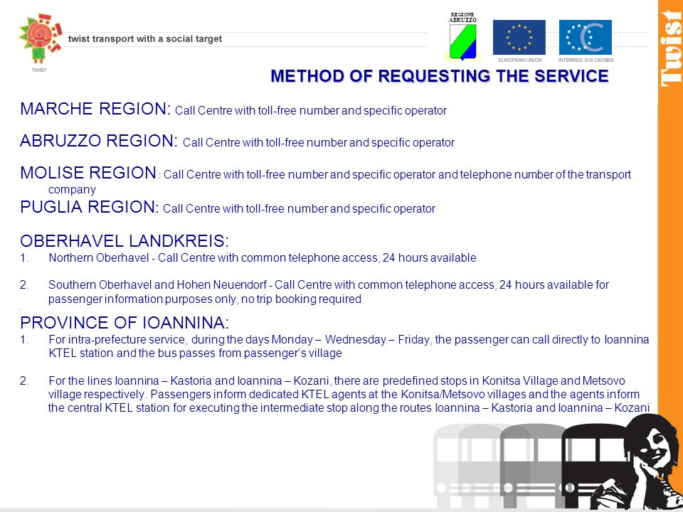 REGIONE ABRUZZO METHOD OF REQUESTING THE SERVICE MARCHE REGION: Call Centre with toll-free number and specific operator ABRUZZO REGION: Call Centre with toll-free number and specific operator MOLISE REGION : Call Centre with toll-free number and specific operator and telephone number of the transport company PUGLIA REGION : Call Centre with toll-free number and specific operator OBERHAVEL LANDKREIS: 1.Northern Oberhavel - Call Centre with common telephone access, 24 hours available 2.Southern Oberhavel and Hohen Neuendorf - Call Centre with common telephone access, 24 hours available for passenger information purposes only, no trip booking required.
