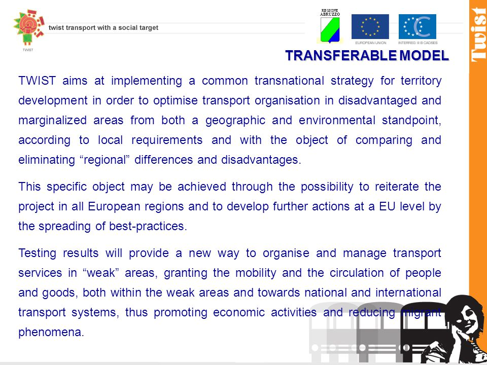 REGIONE ABRUZZO TRANSFERABLE MODEL TWIST aims at implementing a common transnational strategy for territory development in order to optimise transport organisation in disadvantaged and marginalized areas from both a geographic and environmental standpoint, according to local requirements and with the object of comparing and eliminating regional differences and disadvantages.