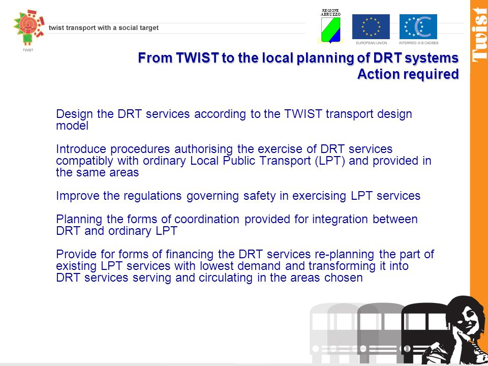 REGIONE ABRUZZO From TWIST to the local planning of DRT systems Action required Design the DRT services according to the TWIST transport design model Introduce procedures authorising the exercise of DRT services compatibly with ordinary Local Public Transport (LPT) and provided in the same areas Improve the regulations governing safety in exercising LPT services Planning the forms of coordination provided for integration between DRT and ordinary LPT Provide for forms of financing the DRT services re-planning the part of existing LPT services with lowest demand and transforming it into DRT services serving and circulating in the areas chosen