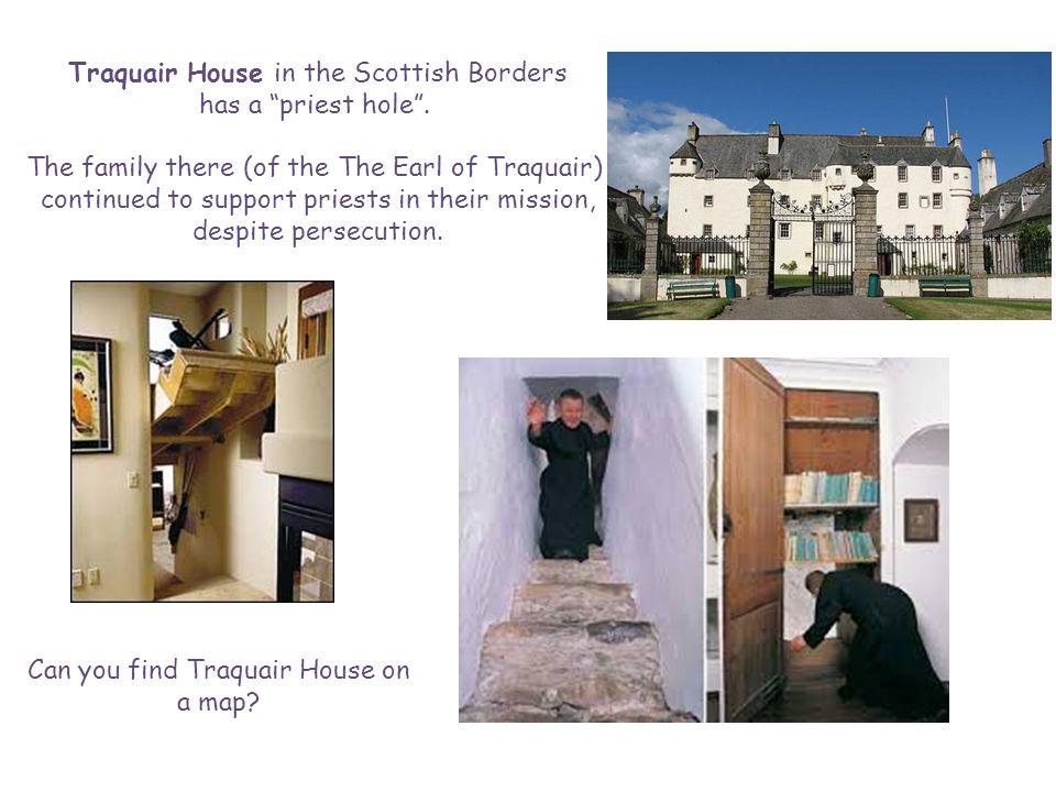 Traquair House in the Scottish Borders has a priest hole .