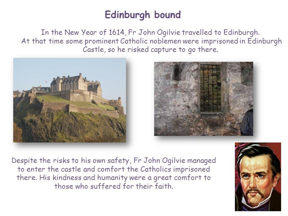 Edinburgh bound In the New Year of 1614, Fr John Ogilvie travelled to Edinburgh. At that time some prominent Catholic noblemen were imprisoned in Edin