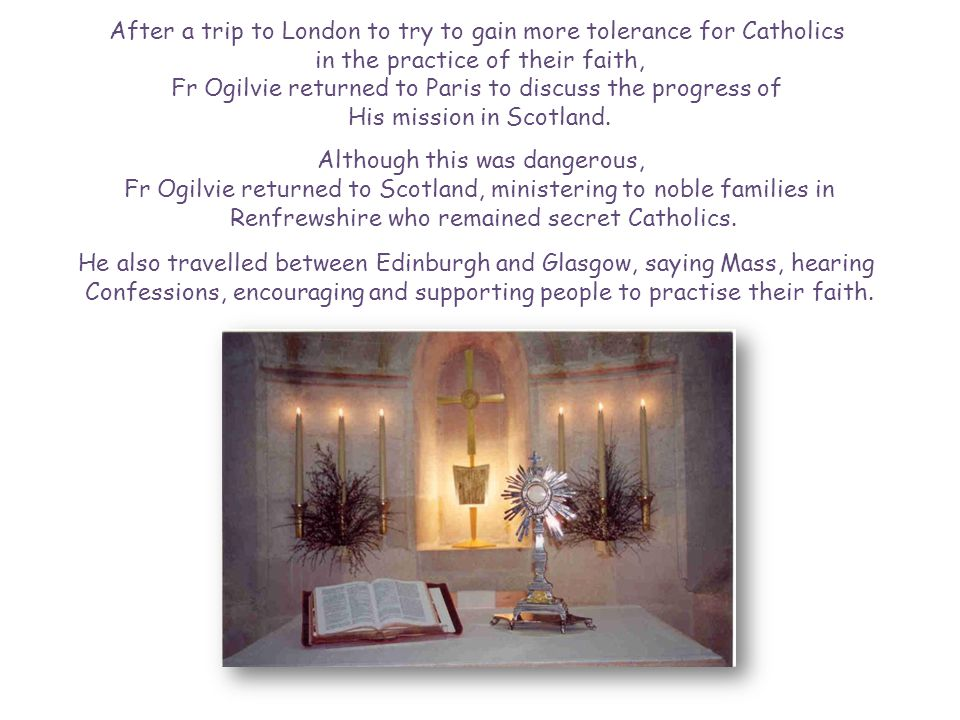 After a trip to London to try to gain more tolerance for Catholics in the practice of their faith, Fr Ogilvie returned to Paris to discuss the progress of His mission in Scotland.