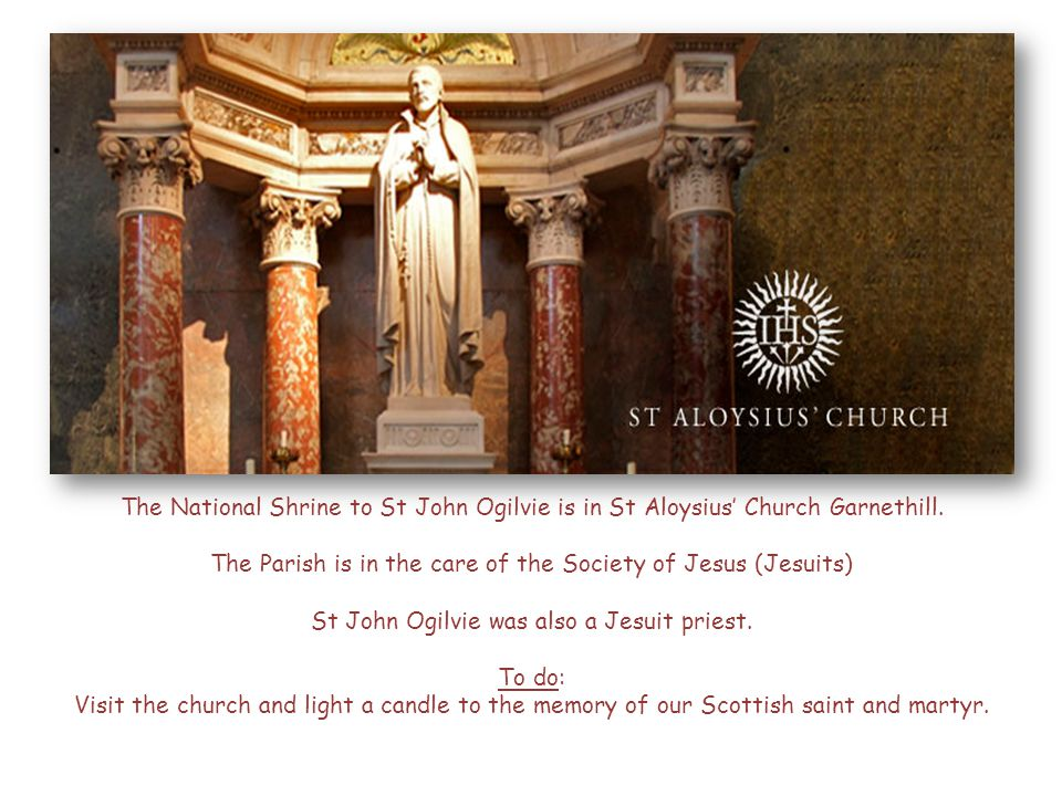 The National Shrine to St John Ogilvie is in St Aloysius' Church Garnethill. The Parish is in the care of the Society of Jesus (Jesuits) St John Ogilv