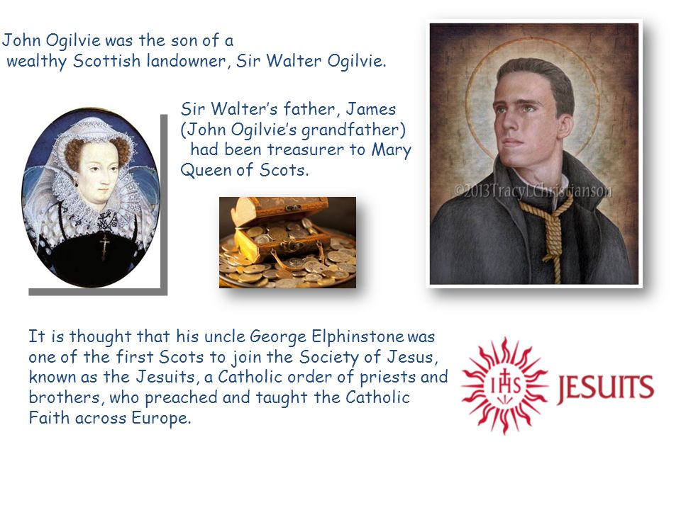 Sir Walter's father, James (John Ogilvie's grandfather) had been treasurer to Mary Queen of Scots.