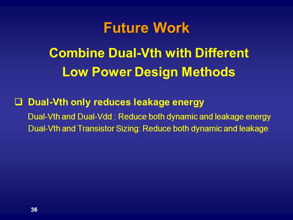 36 Future Work Combine Dual-Vth with Different Low Power Design Methods  Dual-Vth only reduces leakage energy Dual-Vth and Dual-Vdd : Reduce both dyn