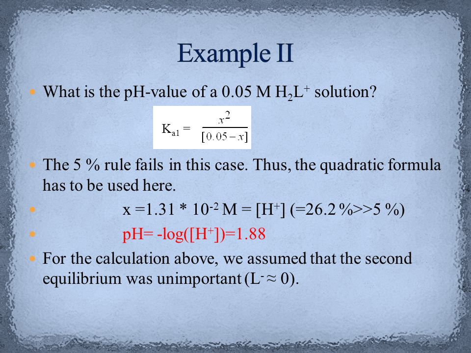 What is the pH-value of a 0.05 M H 2 L + solution? The 5 % rule fails in this case. Thus, the quadratic formula has to be used here. x =1.31 * 10 -2 M