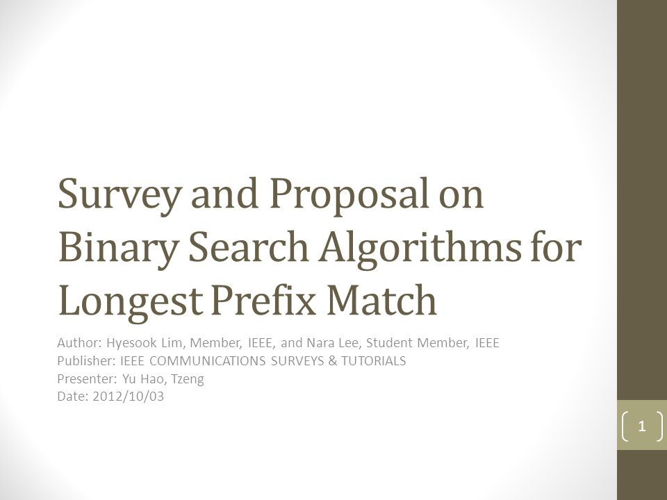 Survey and Proposal on Binary Search Algorithms for Longest Prefix Match Author: Hyesook Lim, Member, IEEE, and Nara Lee, Student Member, IEEE Publisher: IEEE COMMUNICATIONS SURVEYS & TUTORIALS Presenter: Yu Hao, Tzeng Date: 2012/10/03 1