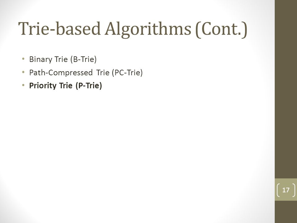 Trie-based Algorithms (Cont.) Binary Trie (B-Trie) Path-Compressed Trie (PC-Trie) Priority Trie (P-Trie) 17