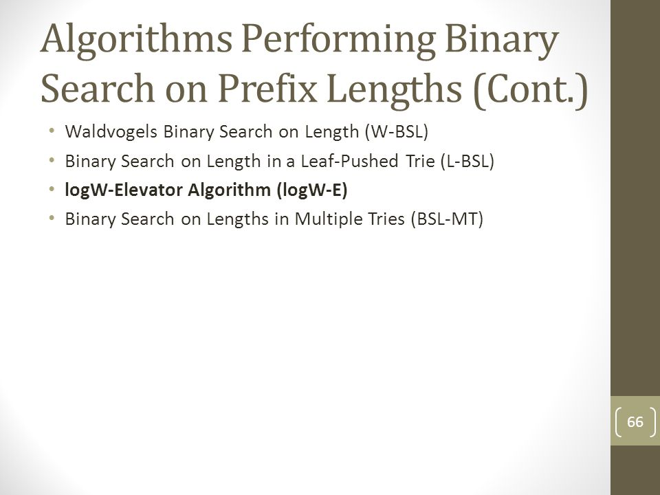 Algorithms Performing Binary Search on Prefix Lengths (Cont.) Waldvogels Binary Search on Length (W-BSL) Binary Search on Length in a Leaf-Pushed Trie (L-BSL) logW-Elevator Algorithm (logW-E) Binary Search on Lengths in Multiple Tries (BSL-MT) 66