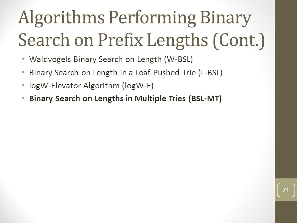 Algorithms Performing Binary Search on Prefix Lengths (Cont.) Waldvogels Binary Search on Length (W-BSL) Binary Search on Length in a Leaf-Pushed Trie (L-BSL) logW-Elevator Algorithm (logW-E) Binary Search on Lengths in Multiple Tries (BSL-MT) 71