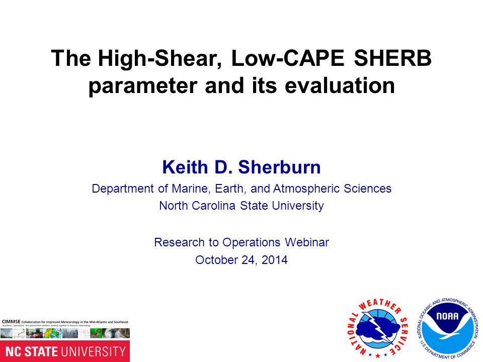 The High-Shear, Low-CAPE SHERB parameter and its evaluation Keith D. Sherburn Department of Marine, Earth, and Atmospheric Sciences North Carolina Sta
