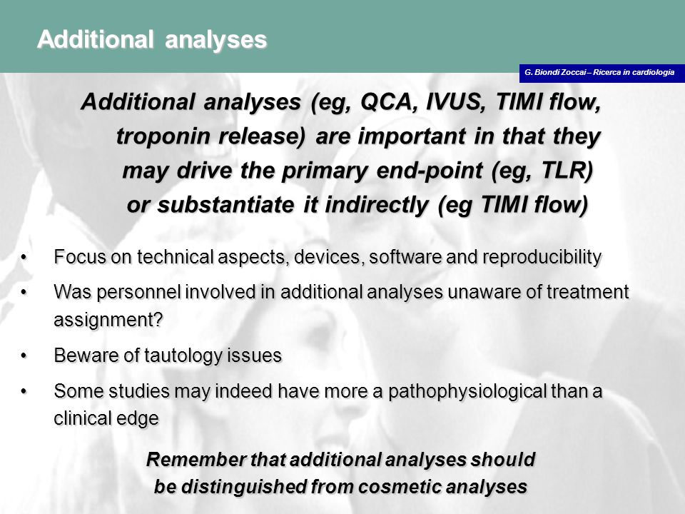 G. Biondi Zoccai – Ricerca in cardiologia Additional analyses Additional analyses (eg, QCA, IVUS, TIMI flow, troponin release) are important in that t