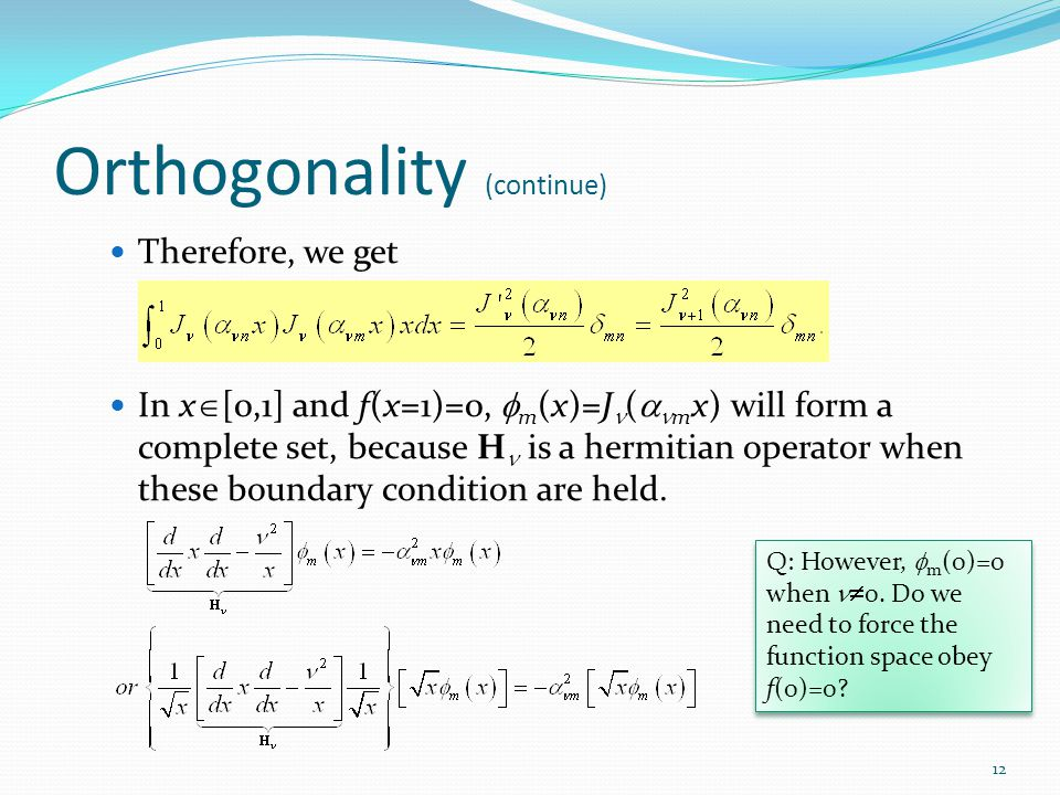 Orthogonality (continue) Therefore, we get In x  [0,1] and f(x=1)=0,  m (x)=J (  m x) will form a complete set, because H is a hermitian operator when these boundary condition are held.