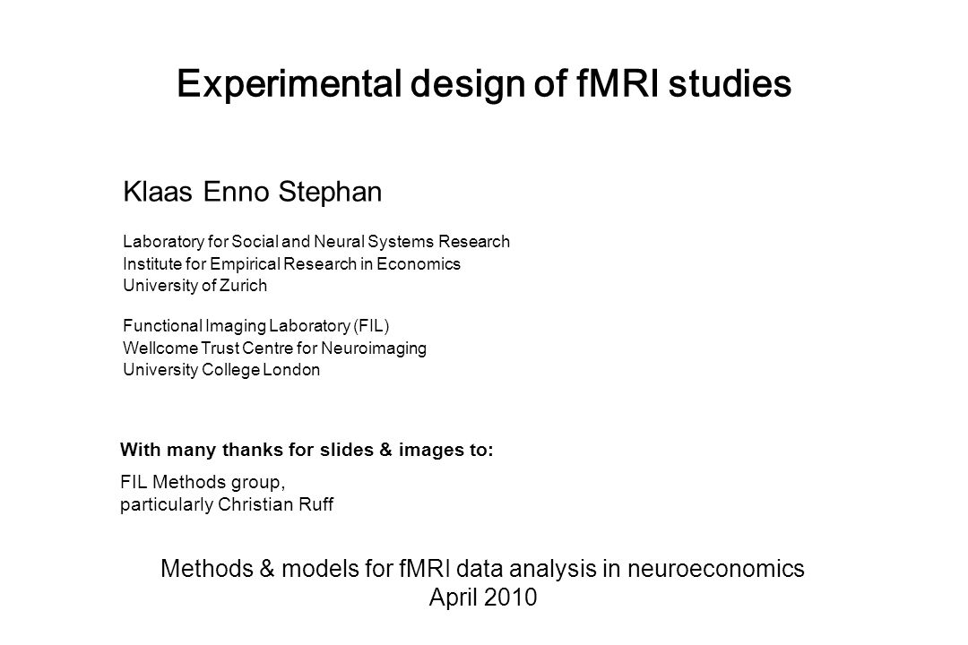 Experimental design of fMRI studies Methods & models for fMRI data analysis in neuroeconomics April 2010 Klaas Enno Stephan Laboratory for Social and Neural Systems Research Institute for Empirical Research in Economics University of Zurich Functional Imaging Laboratory (FIL) Wellcome Trust Centre for Neuroimaging University College London With many thanks for slides & images to: FIL Methods group, particularly Christian Ruff