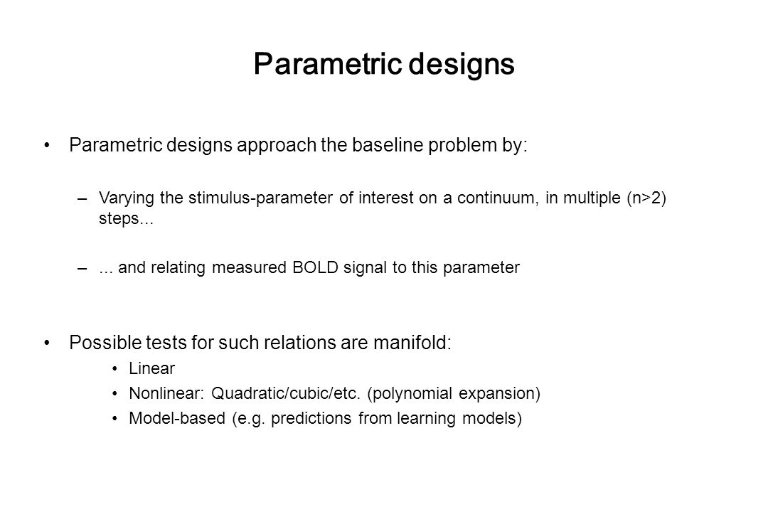 Parametric designs Parametric designs approach the baseline problem by: –Varying the stimulus-parameter of interest on a continuum, in multiple (n>2) steps...