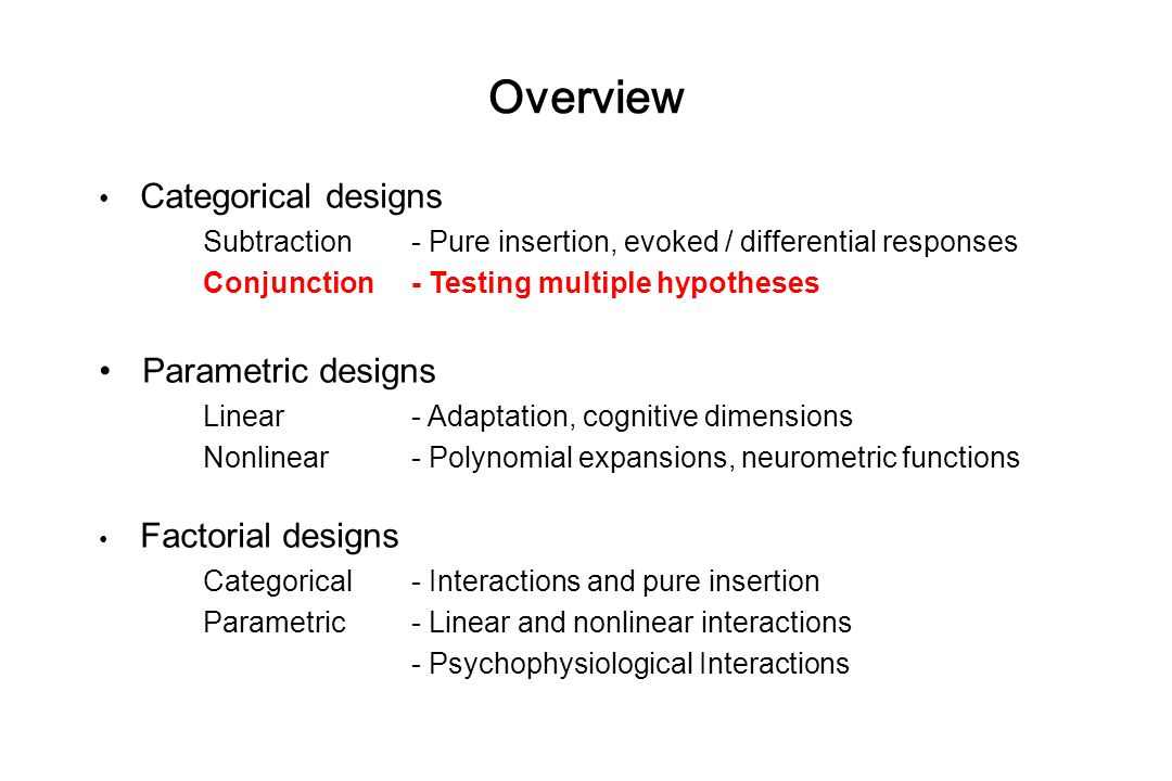 Categorical designs Subtraction - Pure insertion, evoked / differential responses Conjunction - Testing multiple hypotheses Parametric designs Linear - Adaptation, cognitive dimensions Nonlinear- Polynomial expansions, neurometric functions Factorial designs Categorical- Interactions and pure insertion Parametric- Linear and nonlinear interactions - Psychophysiological Interactions Overview