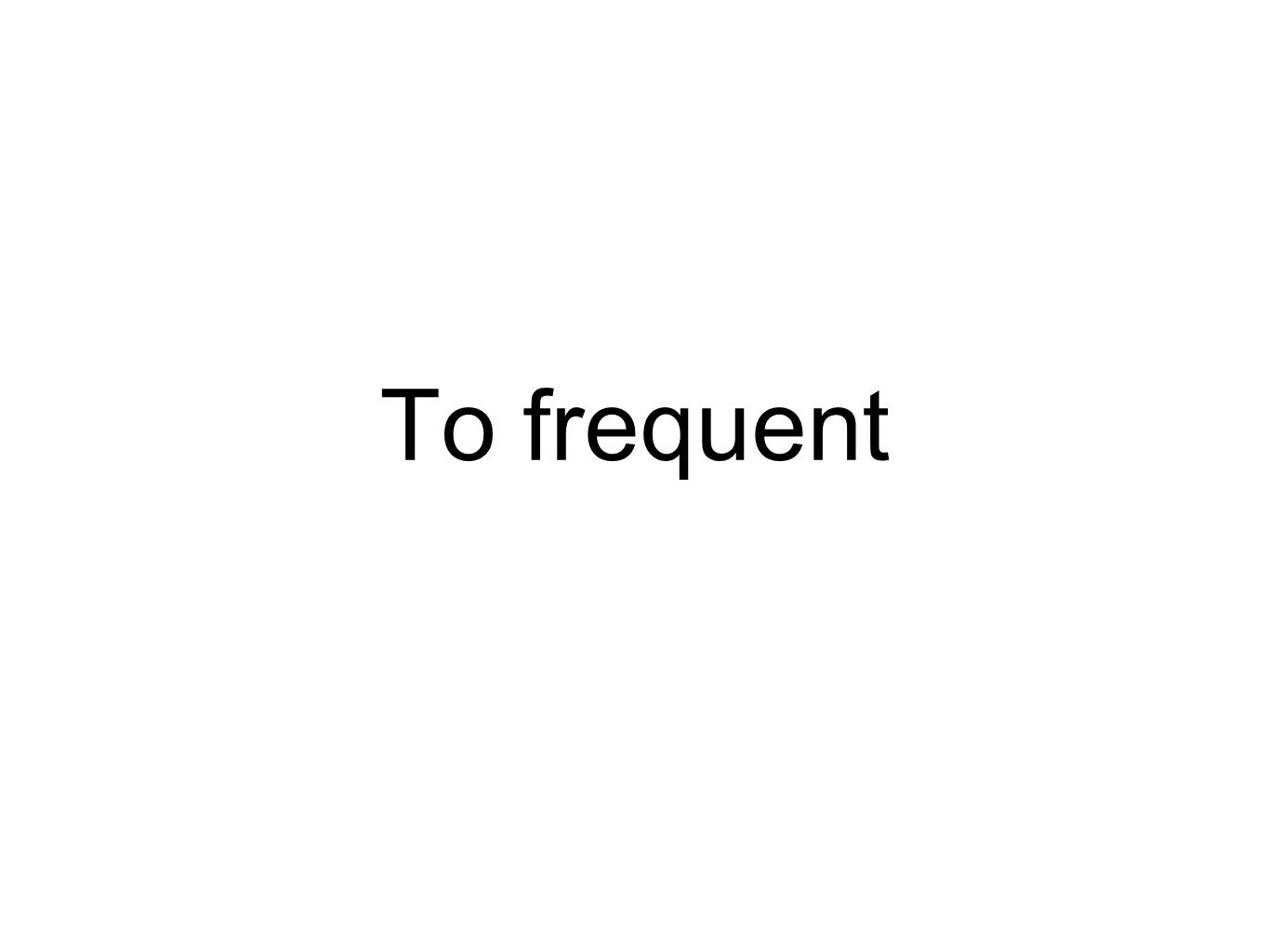 To frequent