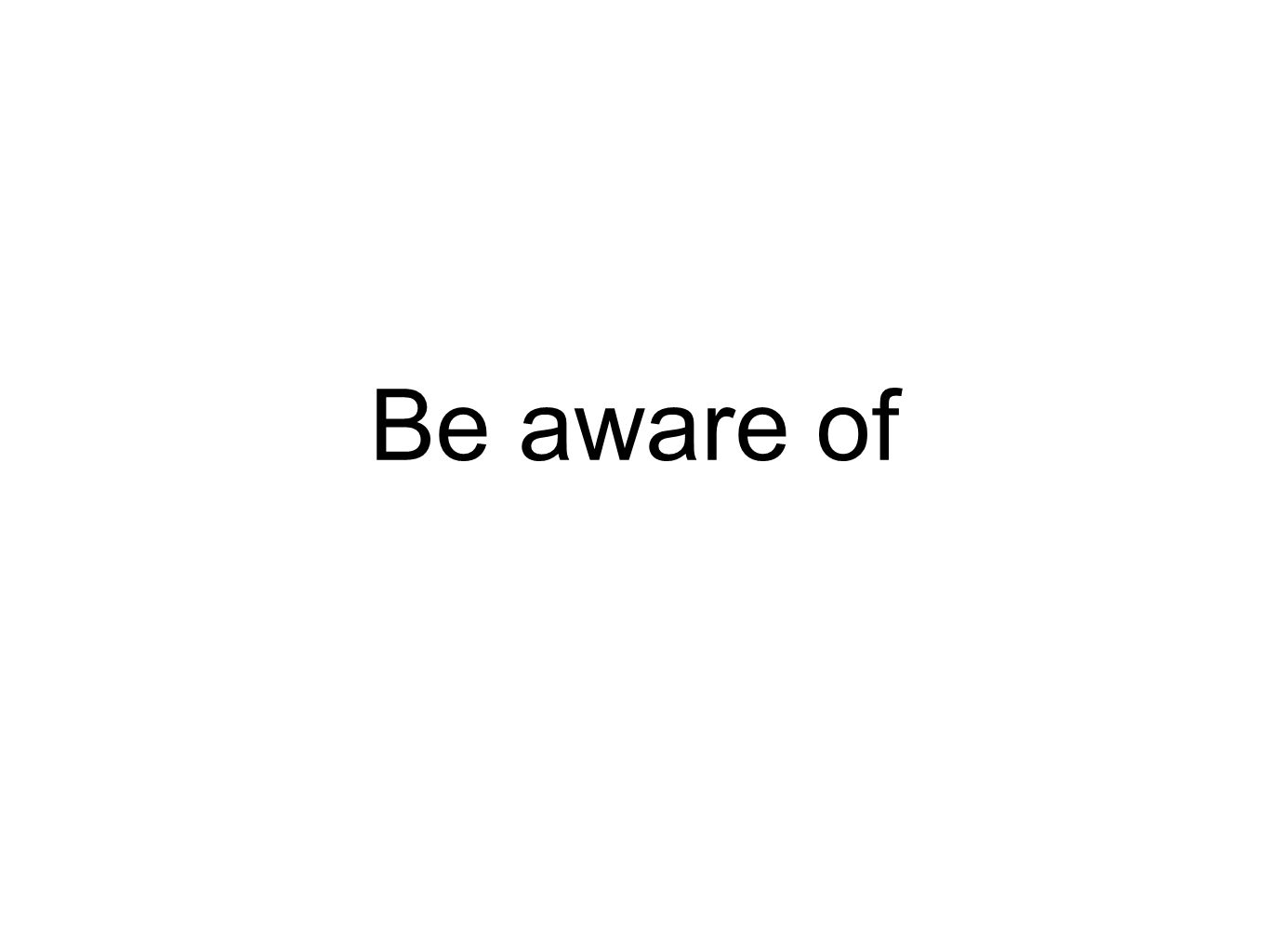 Be aware of