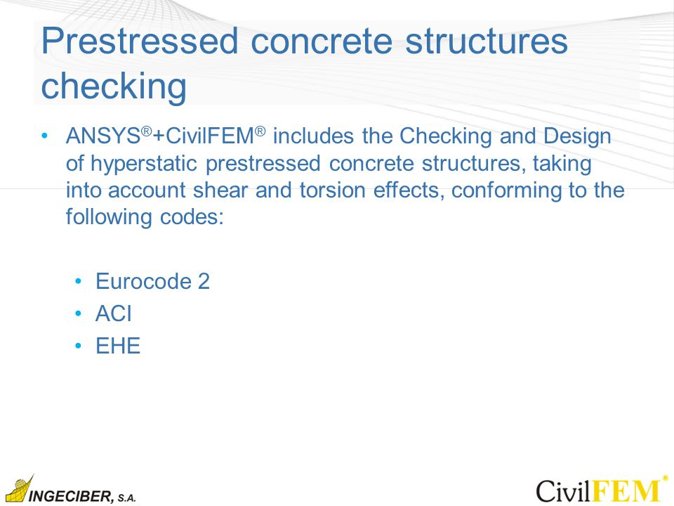 Prestressed concrete structures checking ANSYS ® +CivilFEM ® includes the Checking and Design of hyperstatic prestressed concrete structures, taking into account shear and torsion effects, conforming to the following codes: Eurocode 2 ACI EHE