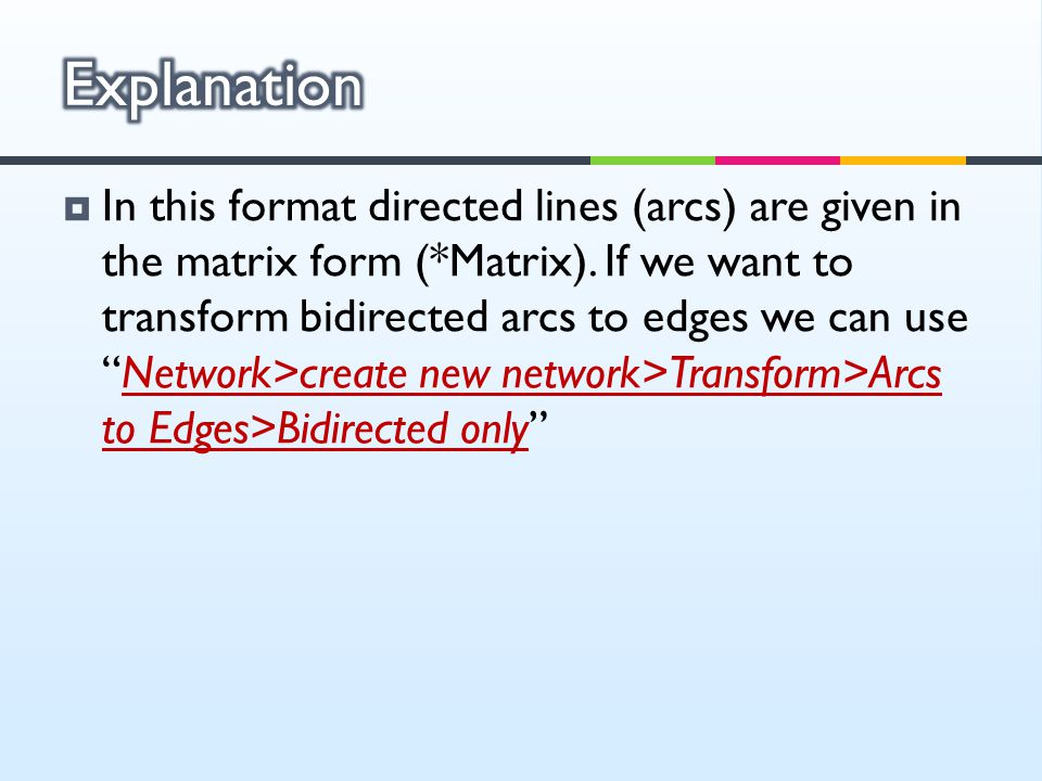 " In this format directed lines (arcs) are given in the matrix form (*Matrix). If we want to transform bidirected arcs to edges we can use ""Network>cr"
